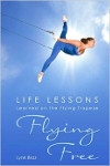 Flying Free: Life Lessons Learned on the Flying Trapeze
